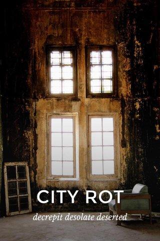 CITY ROT decrepit desolate deserted