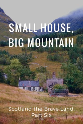 SMALL HOUSE, BIG MOUNTAIN Scotland the Brave Land: Part Six