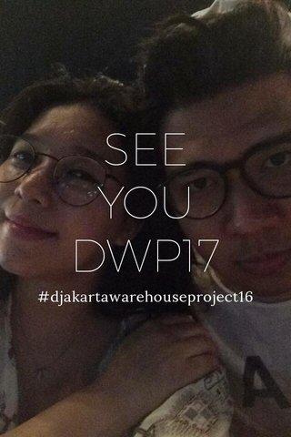 SEE YOU DWP17 #djakartawarehouseproject16