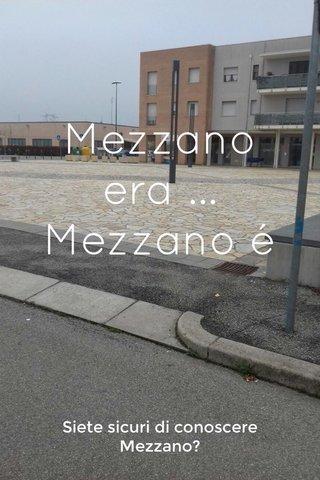 Mezzano era ... Mezzano é Siete sicuri di conoscere Mezzano?