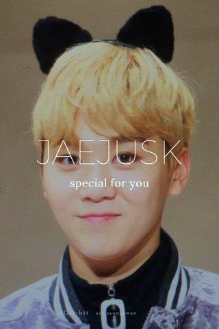 JAEJUSK special for you