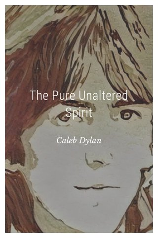The Pure Unaltered Spirit Caleb Dylan