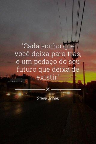 """""""Cada sonho que você deixa para trás, é um pedaço do seu futuro que deixa de existir"""" Steve Jobes"""