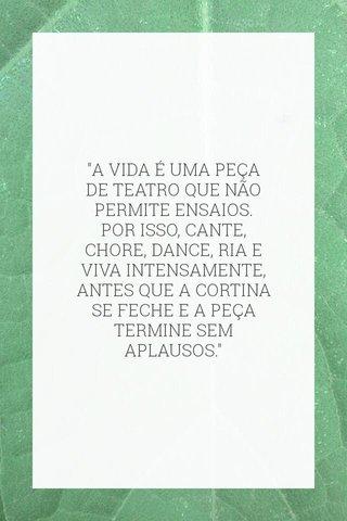 """""""A VIDA É UMA PEÇA DE TEATRO QUE NÃO PERMITE ENSAIOS. POR ISSO, CANTE, CHORE, DANCE, RIA E VIVA INTENSAMENTE, ANTES QUE A CORTINA SE FECHE E A PEÇA TERMINE SEM APLAUSOS."""""""