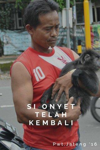 SI ONYET TELAH KEMBALI KEPELUKAN Pwt,Jateng '16