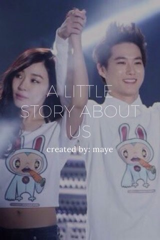 A LITTLE STORY ABOUT US created by: maye