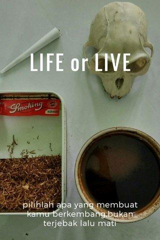 LIFE or LIVE pilihlah apa yang membuat kamu berkembang,bukan terjebak lalu mati