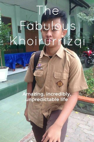 The Fabulous Khoirurrizqi Amazing, incredibly, unpredictable life
