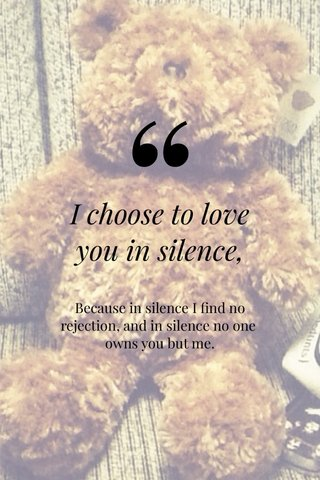 I choose to love you in silence, Because in silence I find no rejection, and in silence no one owns you but me.