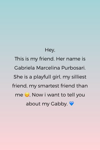 Hey, This is my friend. Her name is Gabriela Marcelina Purbosari. She is a playfull girl, my silliest friend, my smartest friend than me 😋, Now i want to tell you about my Gabby. 💙