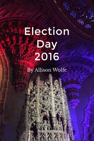 Election Day 2016 By Allison Wolfe