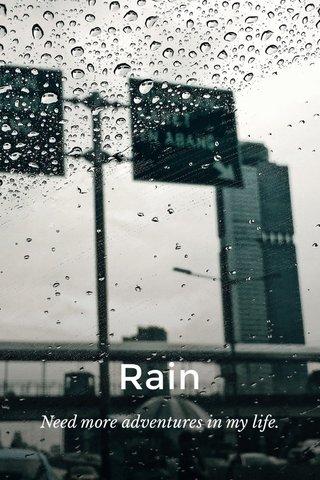 Rain Need more adventures in my life.
