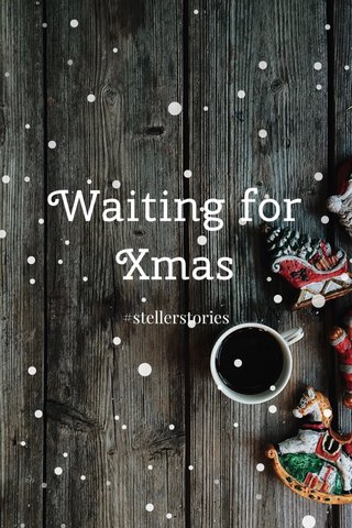 Waiting for Xmas #stellerstories