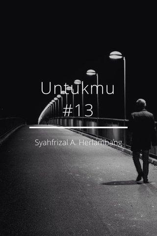 Untukmu #13 Syahfrizal A. Herlambang