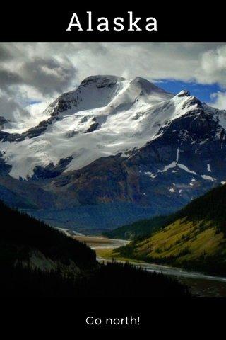 Alaska Go north!