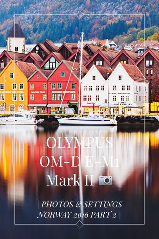 OLYMPUS OM-D E-M1 Mark II 📷 | PHOTOS & SETTINGS NORWAY 2016 PART 2 |