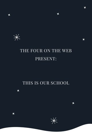 THE FOUR ON THE WEB PRESENT: THIS IS OUR SCHOOL