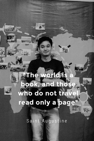 """""""The world is a book, and those who do not travel read only a page"""" Saint Augustine"""