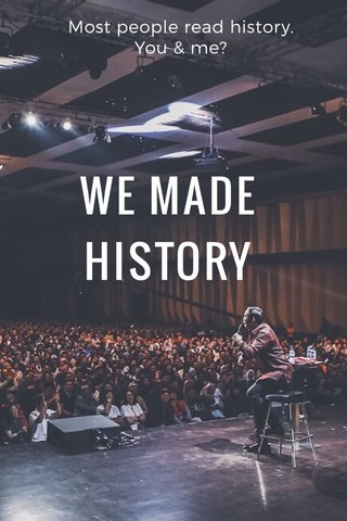 WE MADE HISTORY Most people read history. You & me?