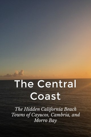 The Central Coast The Hidden California Beach Towns of Cayucos, Cambria, and Morro Bay