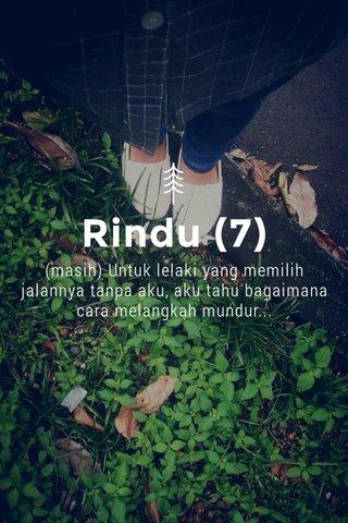 Rindu (7) (masih) Untuk lelaki yang memilih jalannya tanpa aku, aku tahu bagaimana cara melangkah mundur...