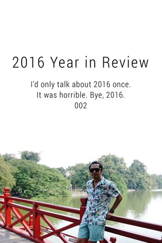 2016 Year in Review I'd only talk about 2016 once. It was horrible. Bye, 2016. 002
