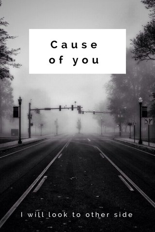Cause of you I will look to other side