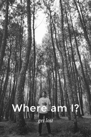 Where am I? get lost