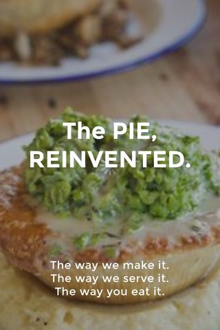 The PIE, REINVENTED. The way we make it. The way we serve it. The way you eat it.