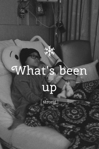 What's been up | strong |