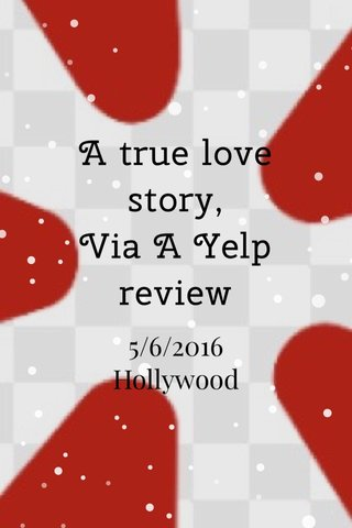 A true love story, Via A Yelp review 5/6/2016 Hollywood