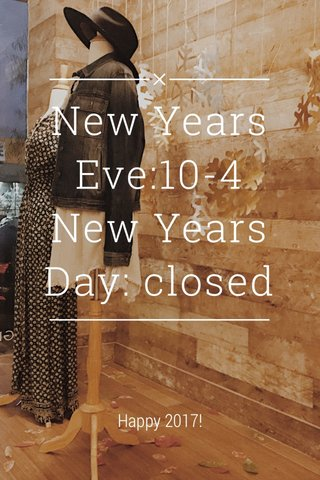 New Years Eve:10-4 New Years Day: closed Happy 2017!