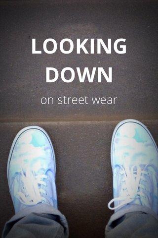 LOOKING DOWN on street wear