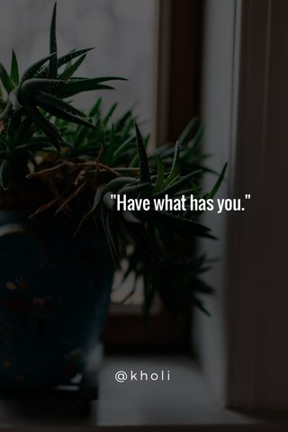 """""""Have what has you."""" @kholi"""