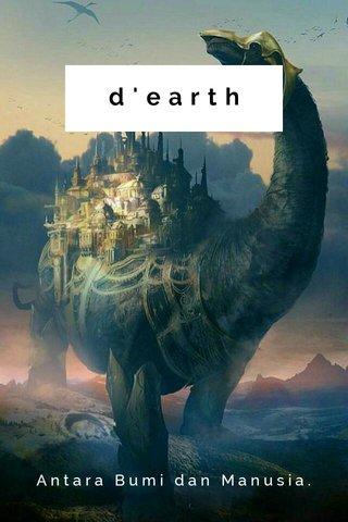 d'earth Antara Bumi dan Manusia.
