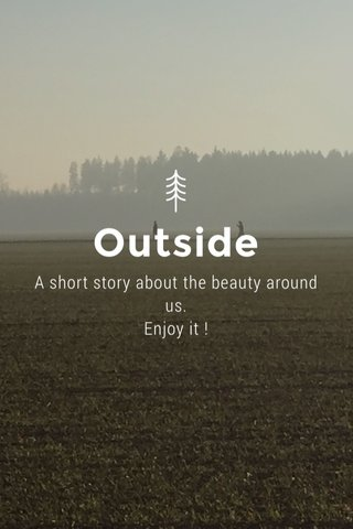Outside A short story about the beauty around us. Enjoy it !