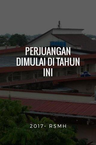 PERJUANGAN DIMULAI DI TAHUN INI 2017- RSMH