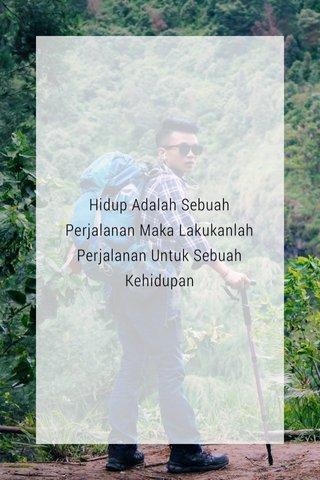 Hidup Adalah Sebuah Perjalanan Maka Lakukanlah Perjalanan Untuk Sebuah Kehidupan