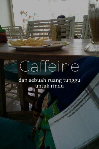 Caffeine dan sebuah ruang tunggu untuk rindu