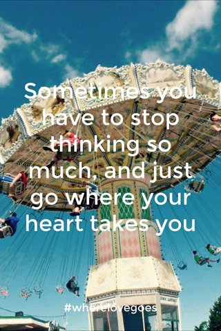 Sometimes you have to stop thinking so much, and just go where your heart takes you #wherelovegoes