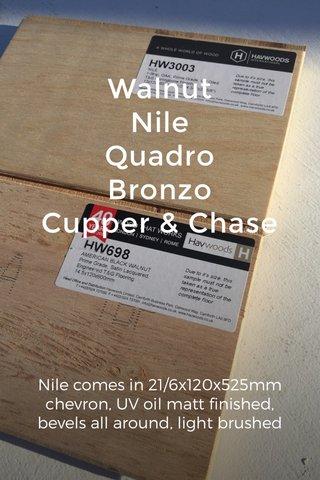 Walnut Nile Quadro Bronzo Cupper & Chase Nile comes in 21/6x120x525mm chevron, UV oil matt finished, bevels all around, light brushed