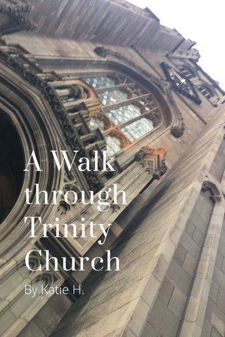 A Walk through Trinity Church By Katie H.