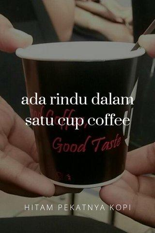 ada rindu dalam satu cup coffee HITAM PEKATNYA KOPI