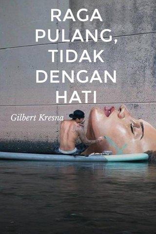RAGA PULANG, TIDAK DENGAN HATI Gilbert Kresna