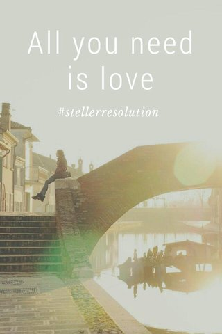 All you need is love #stellerresolution