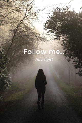 Follow me.. Into light