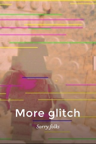 More glitch Sorry folks