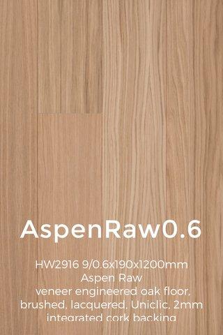 AspenRaw0.6 HW2916 9/0.6x190x1200mm Aspen Raw veneer engineered oak floor, brushed, lacquered, Uniclic, 2mm integrated cork backing __________________________________________________________________________________________ 2001€ 34.29.23 2001£ 30.25.19