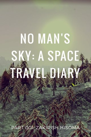 NO MAN'S SKY: A SPACE TRAVEL DIARY PART 001: ZAKIRISH HISOMA
