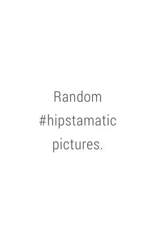 Random #hipstamatic pictures.